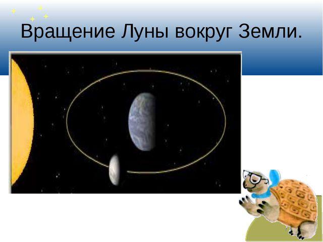 Вращение Луны вокруг Земли.