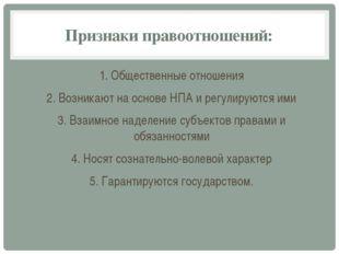 Признаки правоотношений: 1. Общественные отношения 2. Возникают на основе НПА