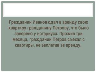 Гражданин Иванов сдал в аренду свою квартиру гражданину Петрову, что было за