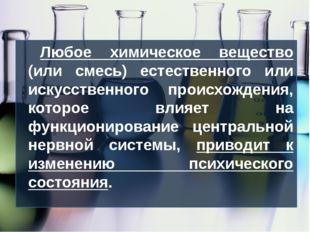 Любое химическое вещество (или смесь) естественного или искусственного происх