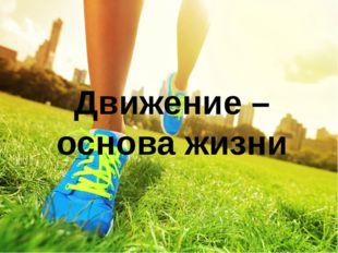 Движение – основа жизни Движение – основа жизни. Вряд ли кто будет сомневатьс