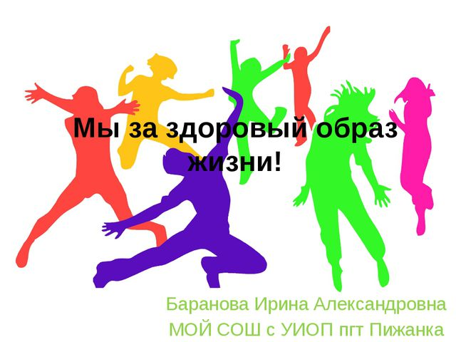 Мы за здоровый образ жизни! Баранова Ирина Александровна МОЙ СОШ с УИОП пгт П...