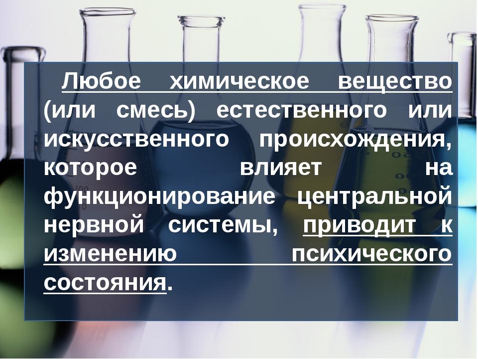Любое химическое вещество (или смесь) естественного или искусственного происх...