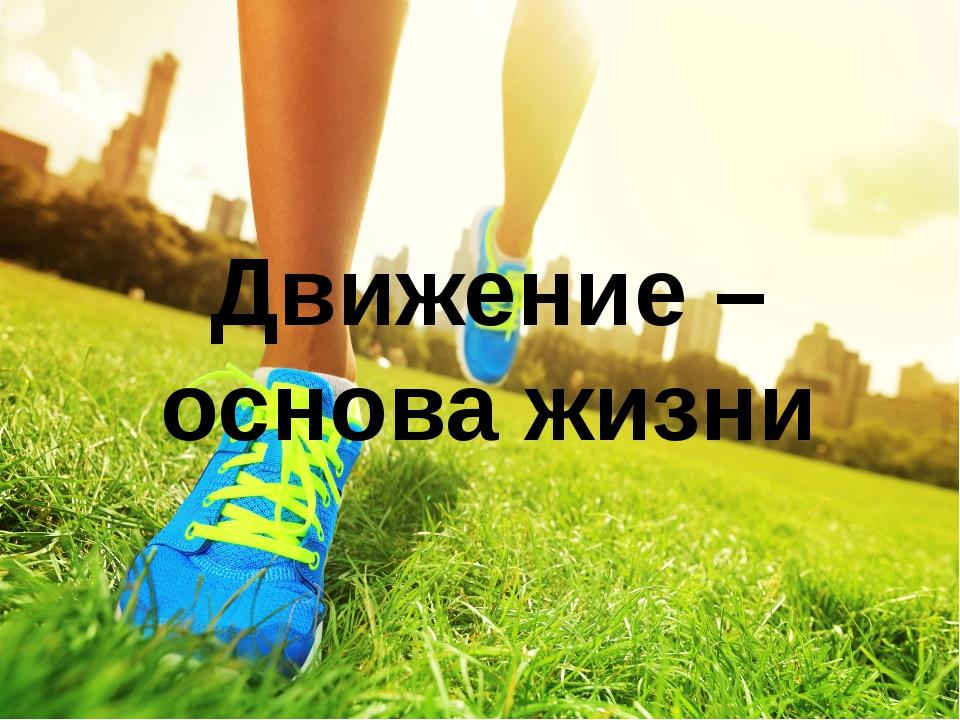 Движение – основа жизни Движение – основа жизни. Вряд ли кто будет сомневатьс...