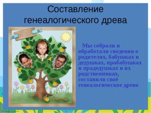 Составление генеалогического древа Мы собрали и обработали сведения о родител