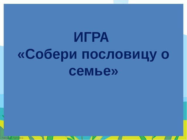 ИГРА «Собери пословицу о семье» FokinaLida.75@mail.ru