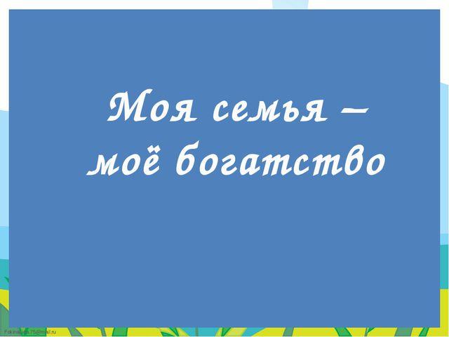 Моя семья – моё богатство FokinaLida.75@mail.ru