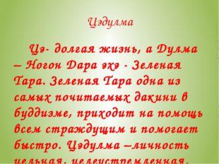 Цэдулма Цэ- долгая жизнь, а Дулма – Ногон Дара эхэ - Зеленая Тара. Зеленая Та