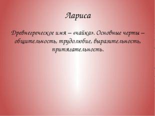 Лариса Древнегреческое имя – «чайка». Основные черты – общительность, трудолю