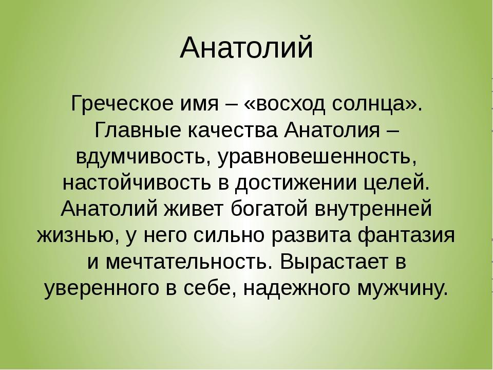 Анатолий Греческое имя – «восход солнца». Главные качества Анатолия – вдумчив...