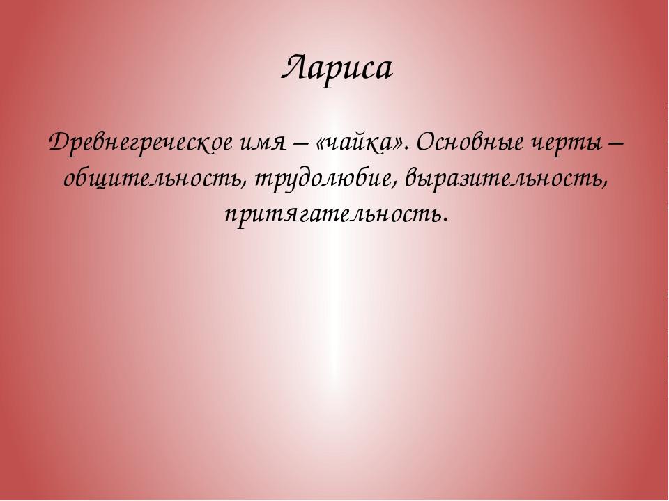 Лариса Древнегреческое имя – «чайка». Основные черты – общительность, трудолю...