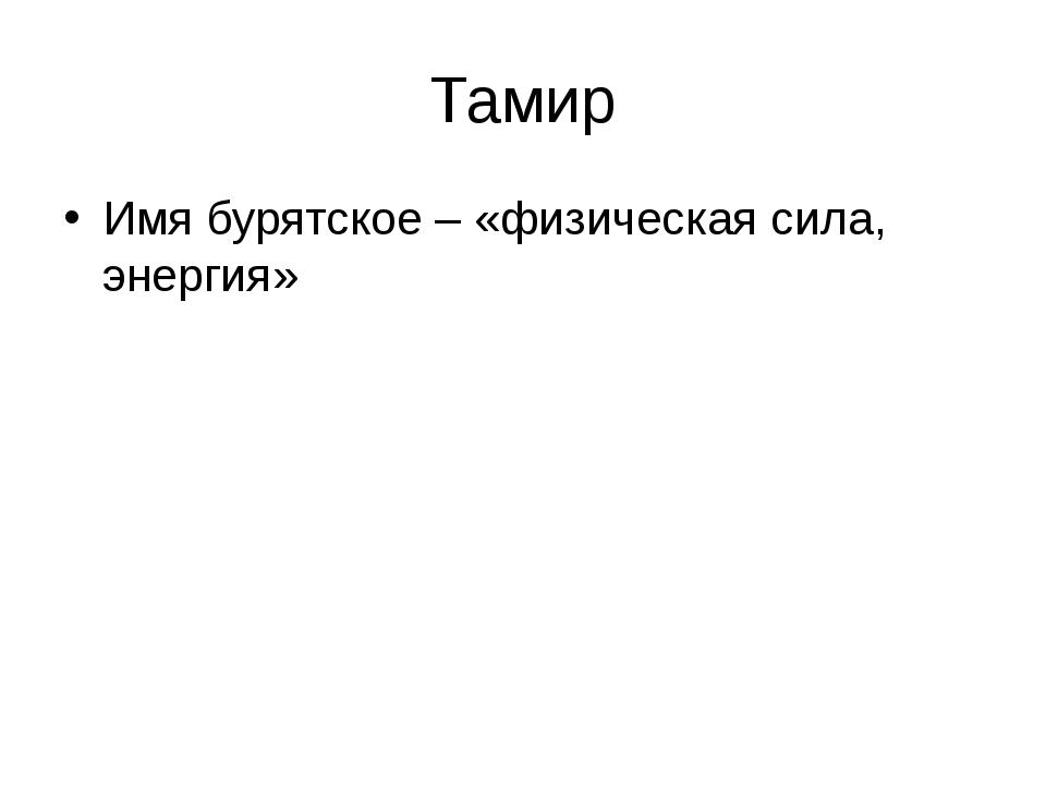 Тамир Имя бурятское – «физическая сила, энергия»