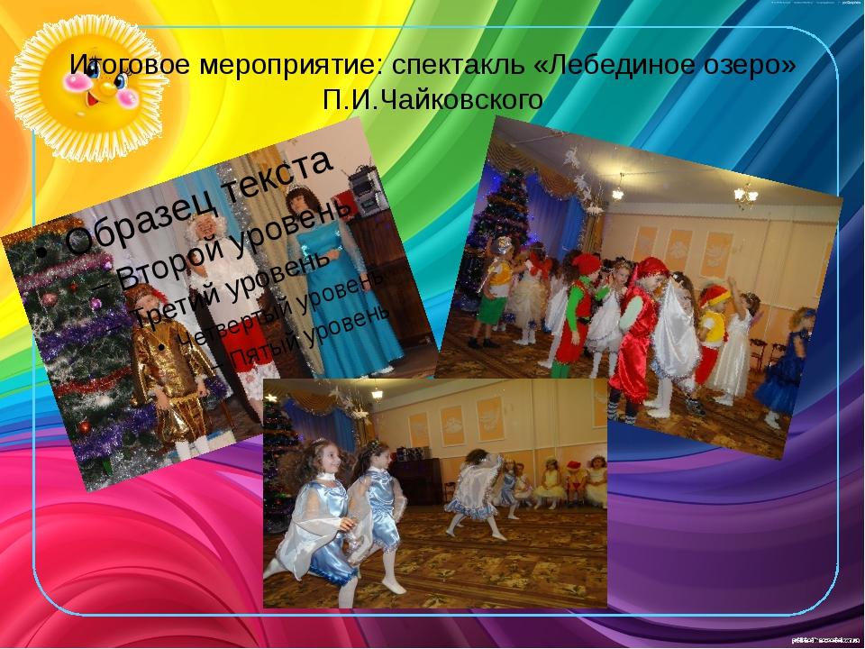 Итоговое мероприятие: спектакль «Лебединое озеро» П.И.Чайковского