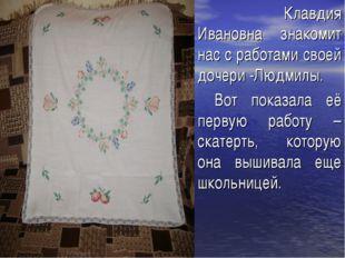 Клавдия Ивановна знакомит нас с работами своей дочери -Людмилы. Вот показала