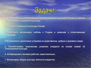 Задачи: 1. Формировать и углублять представление учащихся о культуре России и