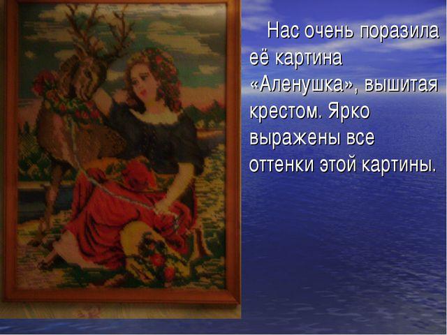 Нас очень поразила её картина «Аленушка», вышитая крестом. Ярко выражены все...