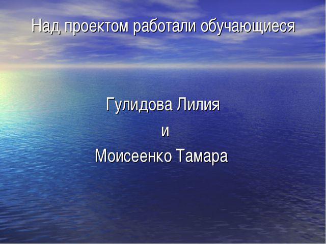 Над проектом работали обучающиеся Гулидова Лилия и Моисеенко Тамара
