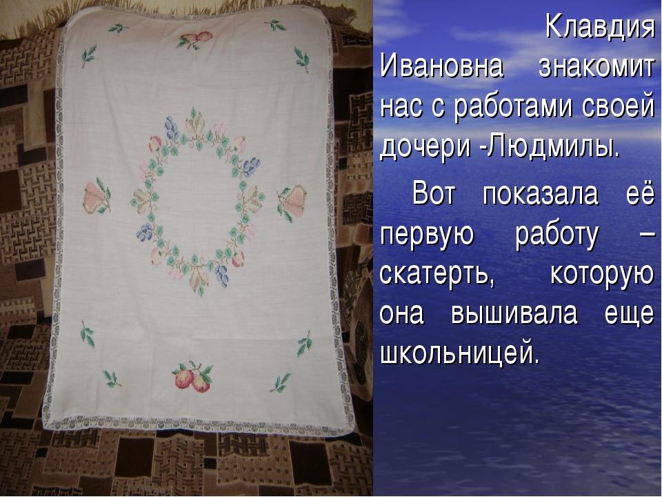 Клавдия Ивановна знакомит нас с работами своей дочери -Людмилы. Вот показала...
