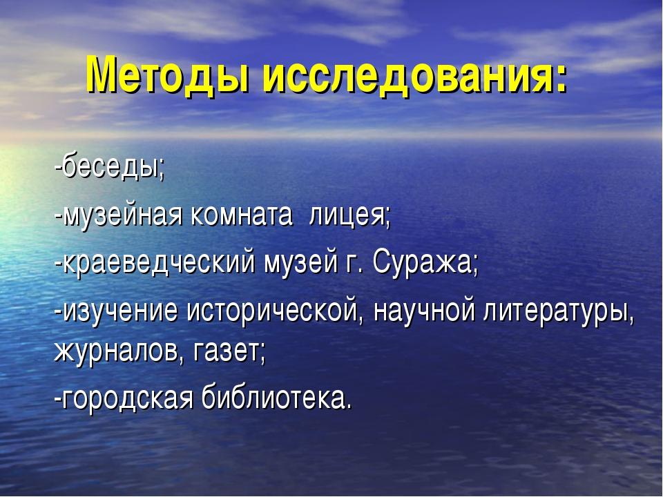 Методы исследования: -беседы; -музейная комната лицея; -краеведческий музей г...