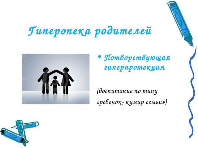 Гиперопека родителей Потворствующая гиперпротекция (воспитание по типу «ребен...