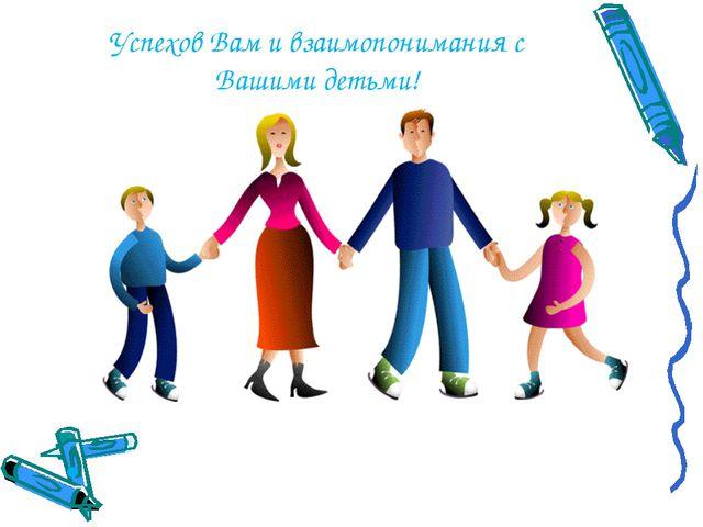 Успехов Вам и взаимопонимания с Вашими детьми! Успехов Вам и
