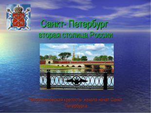 Санкт- Петербург вторая столица России Петропавловская крепость- начало начал