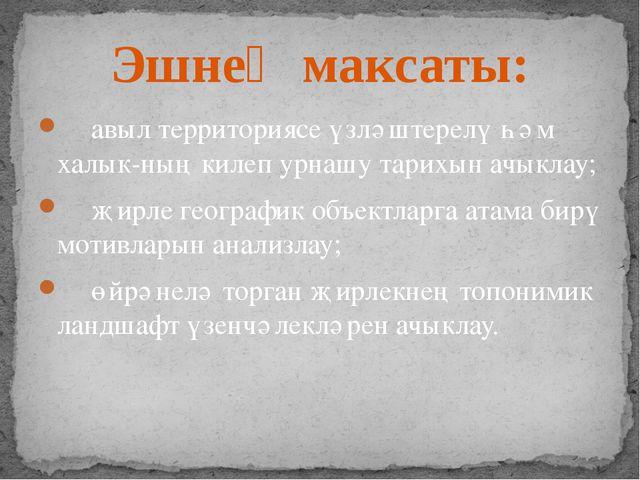 авыл территориясе үзләштерелү һәм халык-ның килеп урнашу тарихын ачыклау; җи...
