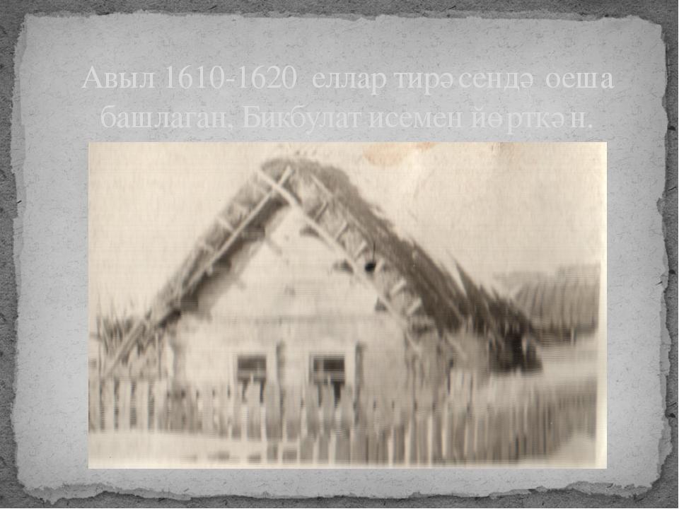 Авыл 1610-1620 еллар тирәсендә оеша башлаган, Бикбулат исемен йөрткән.