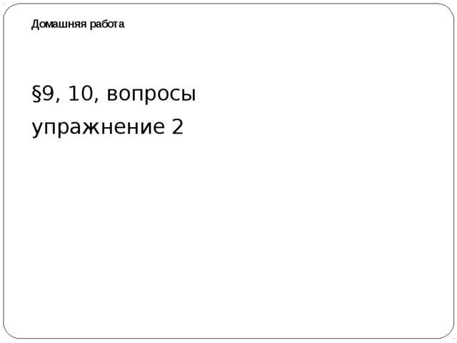 Домашняя работа §9, 10, вопросы упражнение 2