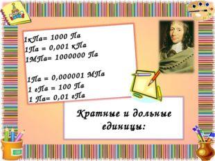 Кратные и дольные единицы: 1кПа= 1000 Па 1Па = 0,001 кПа 1МПа= 1000000 Па 1Па