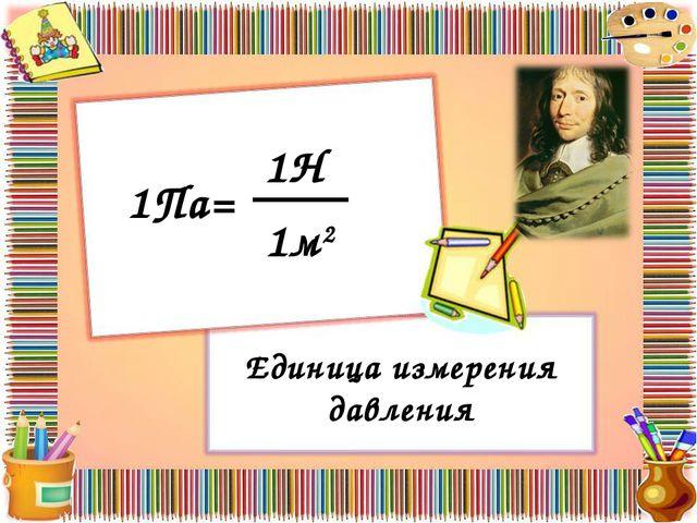 Единица измерения давления 1Па= 1Н 1м2