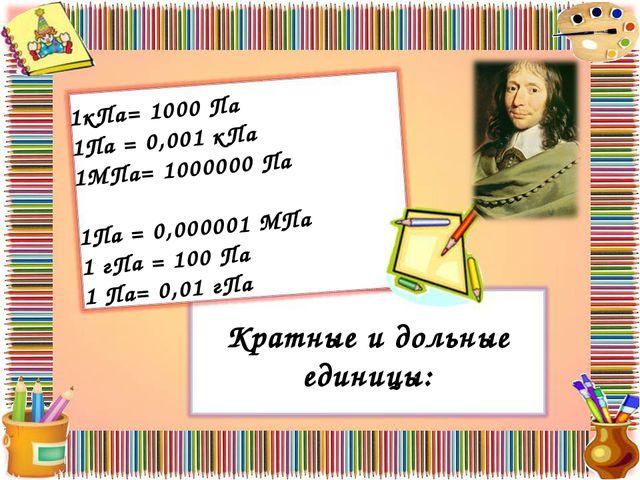 Кратные и дольные единицы: 1кПа= 1000 Па 1Па = 0,001 кПа 1МПа= 1000000 Па 1Па...