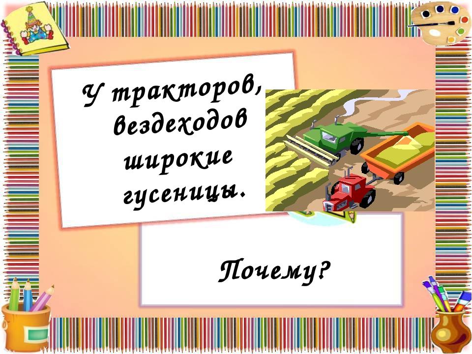 У тракторов, вездеходов широкие гусеницы. Почему?