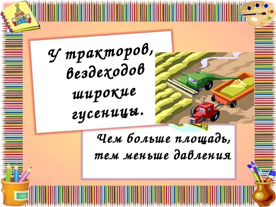 У тракторов, вездеходов широкие гусеницы. Чем больше площадь, тем меньше давл...