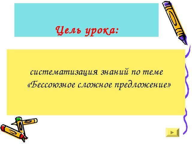 Цель урока: систематизация знаний по теме «Бессоюзное сложное предложение»