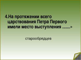 4.На протяжении всего царствования Петра Первого имели место выступления ...
