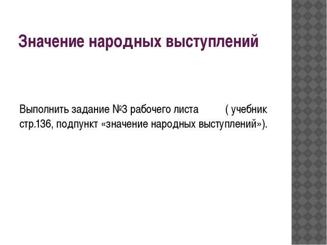 Значение народных выступлений Выполнить задание №3 рабочего листа ( учебник с...