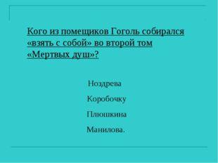 Кого из помещиков Гоголь собирался «взять с собой» во второй том «Мертвых душ