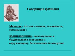 Говорящая фамилия Манилов - от слов «манить, заманивать, обманывать» Маниловщ