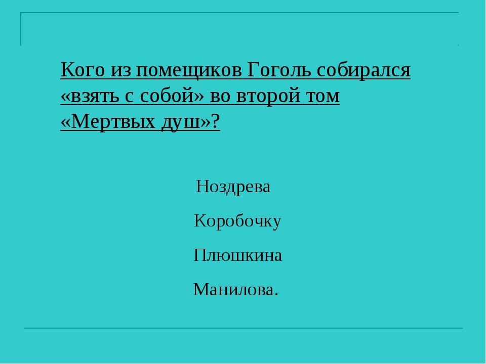 Кого из помещиков Гоголь собирался «взять с собой» во второй том «Мертвых душ...
