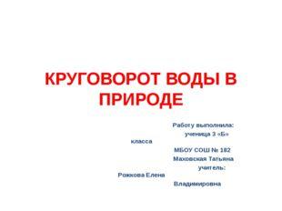 КРУГОВОРОТ ВОДЫ В ПРИРОДЕ Работу выполнила: ученица 3 «Б» класса МБОУ СОШ № 1