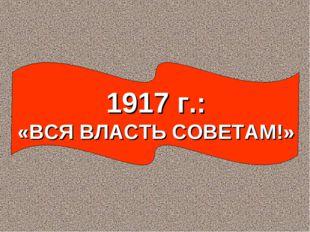 1917 г.: «ВСЯ ВЛАСТЬ СОВЕТАМ!»