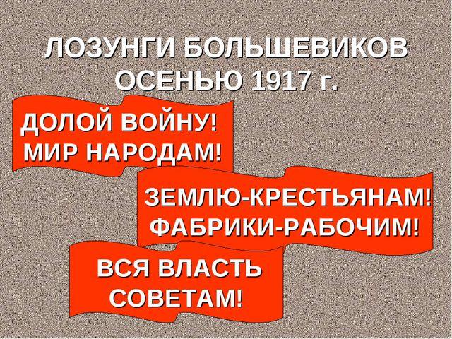 ЛОЗУНГИ БОЛЬШЕВИКОВ ОСЕНЬЮ 1917 г. ДОЛОЙ ВОЙНУ! МИР НАРОДАМ! ЗЕМЛЮ-КРЕСТЬЯНАМ...