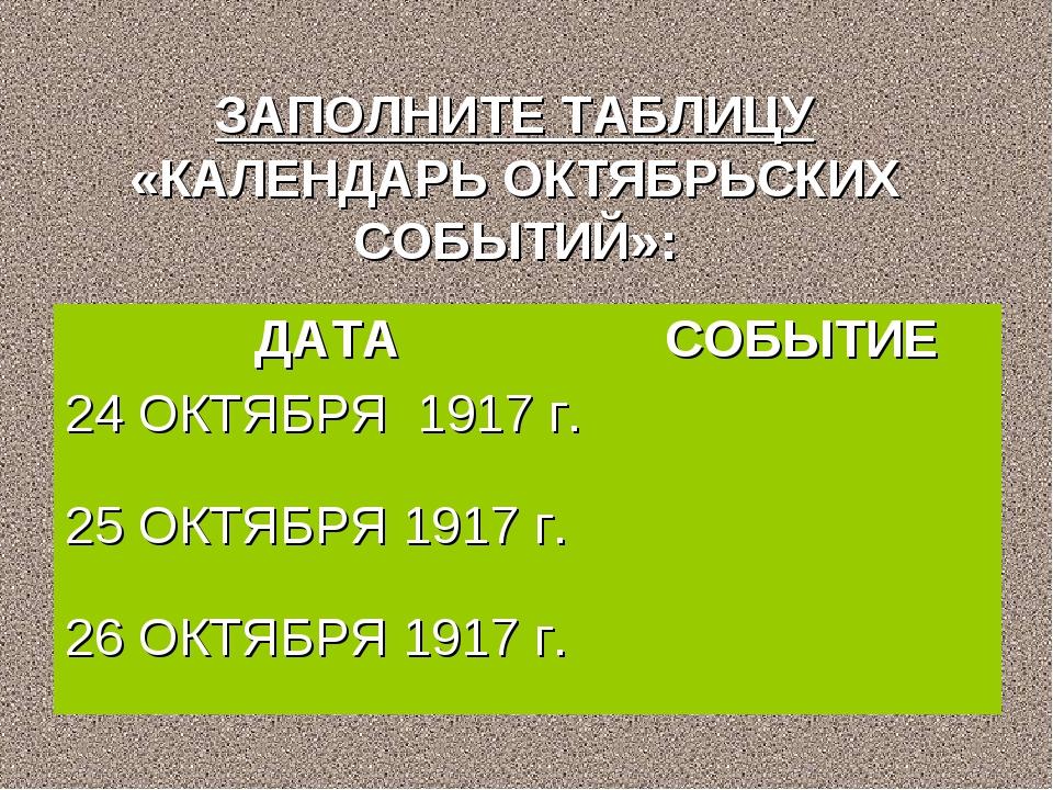 ЗАПОЛНИТЕ ТАБЛИЦУ «КАЛЕНДАРЬ ОКТЯБРЬСКИХ СОБЫТИЙ»: ДАТАСОБЫТИЕ 24 ОКТЯБРЯ 19...