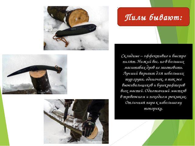 Складные – эффективно и быстро пилят. Низкий вес, но в больших масштабах дров...