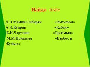 Найди ПАРУ Д.Н.Мамин-Сибиряк «Выскочка» А.И.Куприн «Кабан» Е.И.Чарушин «Приё