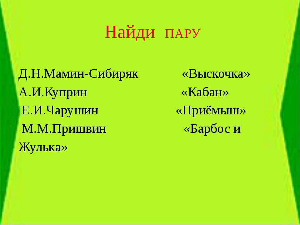 Найди ПАРУ Д.Н.Мамин-Сибиряк «Выскочка» А.И.Куприн «Кабан» Е.И.Чарушин «Приё...