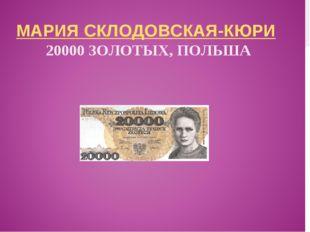 МАРИЯ СКЛОДОВСКАЯ-КЮРИ 20000 ЗОЛОТЫХ, ПОЛЬША