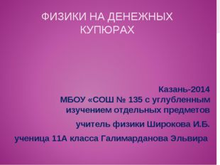 ФИЗИКИ НА ДЕНЕЖНЫХ КУПЮРАХ Казань-2014 МБОУ «СОШ № 135 с углубленным изучение