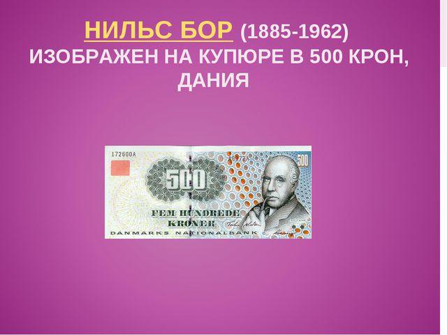 НИЛЬС БОР (1885-1962) ИЗОБРАЖЕН НА КУПЮРЕ В 500 КРОН, ДАНИЯ